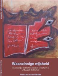 Waanzinnige wijsheid -een persoonlijke zoektocht naa r eenheid aan de hand van het Beek, Francien van de