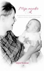 Mijn moeder en ik -een persoonlijk verhaal over l even en dood, liefde en verdri Kroese, Iepie
