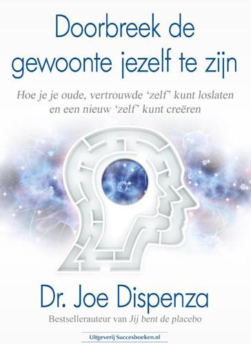 Doorbreek de gewoonte jezelf te zijn -Hoe je je oude, vertrouwde &ap lf' kunt loslaten en een Dispenza, Dr. Joe