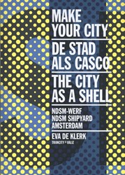 Make Your City -De stad als casco - NDSM Shipy ard, Amsterdam/The City as a S Klerk, Eva de