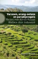 Varanen, orang-oetans en paradijsvogels -Reizen met Alfred Russel Walla ce door Indonesie Reeuwijk, Alexander