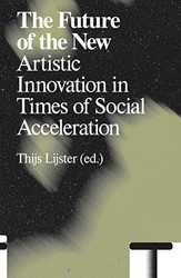 The Future of the New -Artistic Innovation in Times o f Social Acceleration Lijster, Thijs