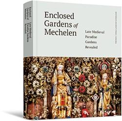 Enclosed Gardens of Mechelen -Late Medieval Paradise Gardens Revealed Watteeuw, Lieve