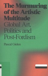 The murmuring of the artistic multitude -global art, politics and post- fordism Gielen, Pascal