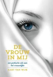 De vrouw in mij -een poetische ode aan het vro uwelijke Wijk, Aart van