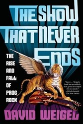 The Show That Never Ends -The Rise and Fall of Prog Rock Weigel, David