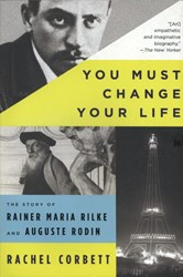 You Must Change Your Life -The Story of Rainer Maria Rilk e and Auguste Rodin Corbett, Rachel