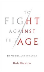 To Fight Against This Age: On Fascism an -On Fascism and Humanism Riemen, Rob
