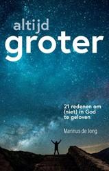 Altijd groter -21 redenen om (niet) in God te geloven Jong, Marinus de