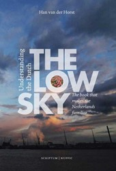 THE LOW SKY -UNDERSTANDING THE DUTCH, THE B OOK THAT MAKES THE NETHERLANDS HORST, HAN VAN DER