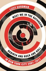 Meet Me in the Bathroom -rebirth and Rock and Roll in N ew York City 2001-2011 Goodman, Lizzy