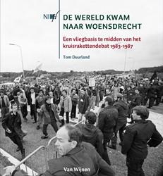 DE WERELD KWAM NAAR WOENSDRECHT -Een vliegbasis te midden van h et kruisrakettendebat 1983-198 Duurland, Tom