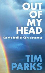 Out of My Head: On the Trail of Consciou -On the Trail of Consciousness Parks, Tim