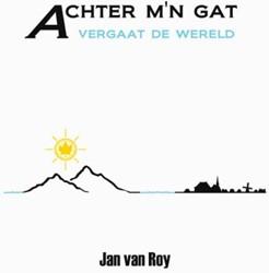ACHTER M'N GAT VERGAAT DE WERELD -BOEK OP VERZOEK ROY, JAN VAN