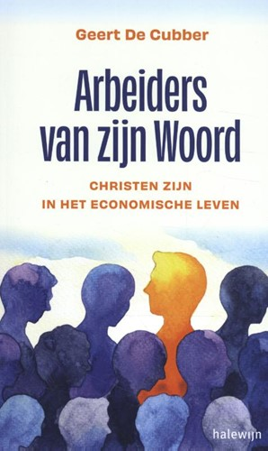 Arbeiders van zijn Woord -Christen zijn in het economisc he leven De Cubber, Geert