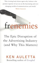 FRENEMIES -THE EPIC DISRUPTION OF THE AD ertising Industry (and Why Thi KEN AULETTA