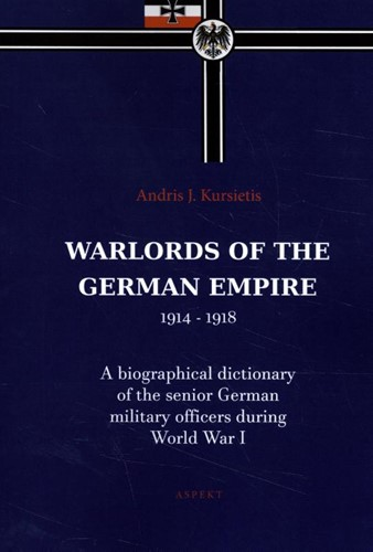 Warlords of the German Empire 1914-1918 -A Biographical dictionary of t he senior German military offi Kursietis, Andris J.