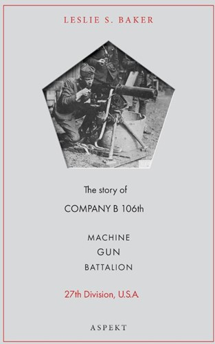Machine Gun Battalion -The story of COMPANY B 106th, 27th Division, U. S. A. Baker, Leslie S.