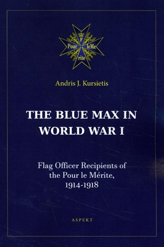 The Blue Max in World War I -Flag Officer Recipients of the Pour le Merite, 1914-1918 Kursietis, Andris J.